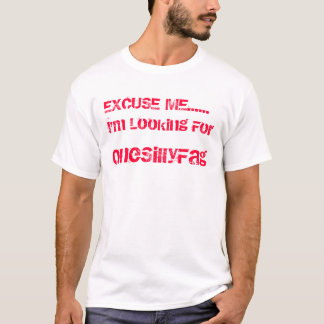 EXCUSE ME......, I'm Looking For, OneSillyFag T-Shirt