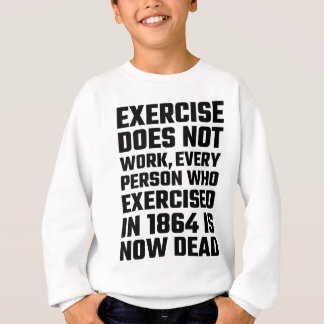 Exercise Does Not Work Sweatshirt