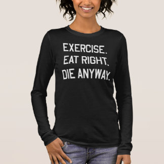 Exercise, Eart Right. Die Anyways. Long Sleeve T-Shirt
