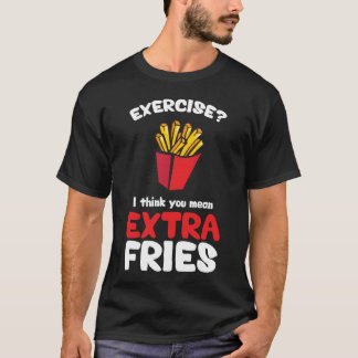 Exercise? I Think You Mean Extra Fries T-Shirt