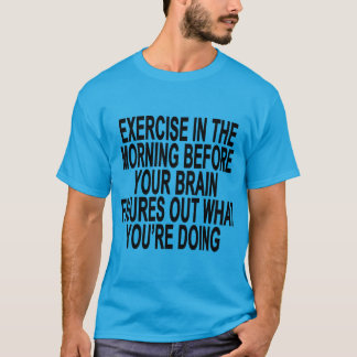 Exercise in the moring before brain figures out Wo T-Shirt