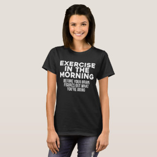 Exercise in the Morning Before Brain Figures Out T-Shirt