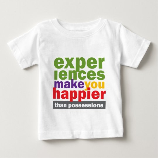 Experiences Make You Happier Than Possessions Baby T-Shirt