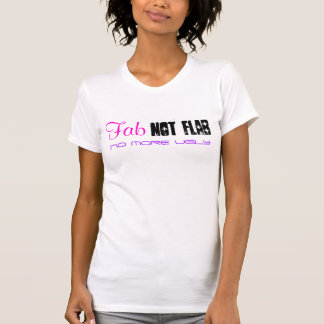 Fab, not Flab, NO MORE UGLY T-Shirt