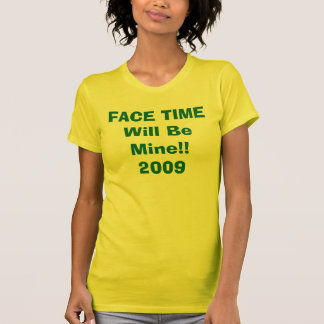 FACE TIME Will Be Mine!! 2009 T-Shirt
