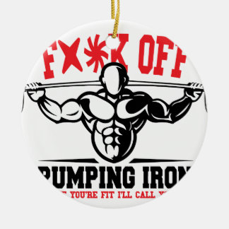 FACK OFF PUMPING IRON IF YOUR FIT I WILL CALL YOU. CERAMIC ORNAMENT