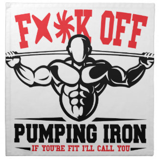 FACK OFF PUMPING IRON IF YOUR FIT I WILL CALL YOU. CLOTH NAPKIN