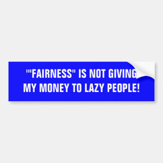 "'""FAIRNESS"" IS NOT GIVING MY MONEY TO LAZY PEOPLE! CAR BUMPER STICKER"