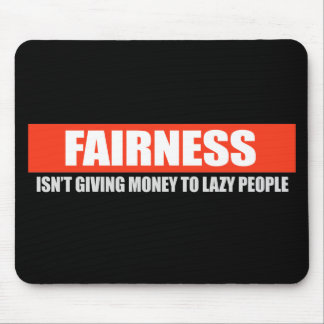 FAIRNESS - ISNT GIVING MONEY TO LAZY PEOPLE T-shir Mouse Pad