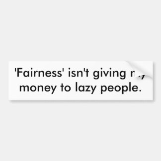 'Fairness' isn't giving my money to lazy people. Car Bumper Sticker