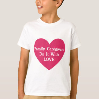 Family Caregivers Do It With Love T-Shirt