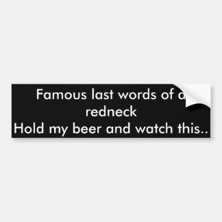 Famouse last words of a redneck car bumper sticker