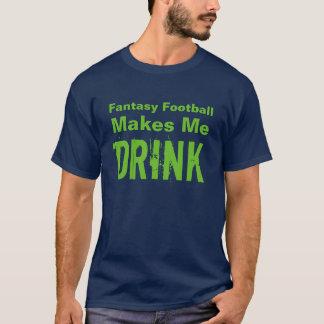 FANTASY FOOTBALL MAKES ME DRINK T-Shirt