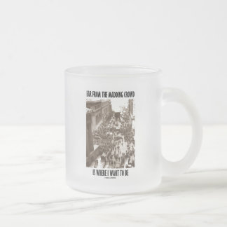 Far From The Madding Crowd Is Where I Want To Be 10 Oz Frosted Glass Coffee Mug