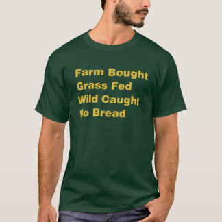 Farm Bought Grass Fed Wild Caught No Bread T-Shirt