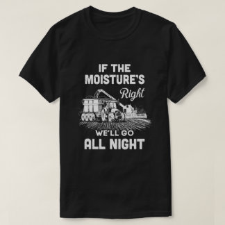 Farmer Tractor If Moistures Right We'll Go All Nig T-Shirt