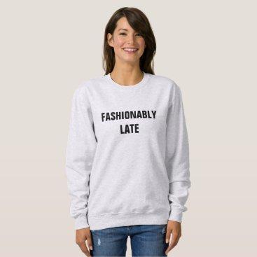 eRocksFunnyTshirts FASHIONABLY LATE SWEATSHIRT