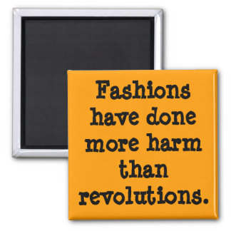 Fashions have done more harm than revolutions. fridge magnet