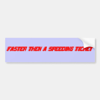 Faster then a speeding ticket bumper stickers