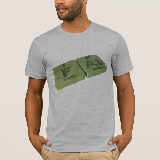 Fat as F Fluorine and At Astatine T-Shirt