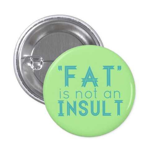 """Fat"" Is Not An Insult Pinback Buttons"