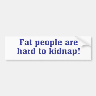 Fat people are hard to kidnap! bumper sticker