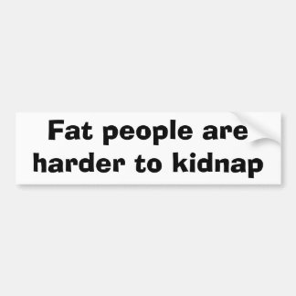 Fat people are harder to kidnap car bumper sticker