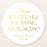 "Faux Gold Foil Don&#39;t Take My Drink, I&#39;m Dancing! Round Paper Coaster<br><div class=""desc"">Quirky personalized wedding coasters that can be used to place over your drinks to protect them from being thrown away.</div>"