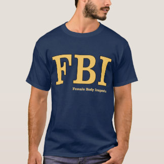 FBI: Female Body Inspector T-Shirt