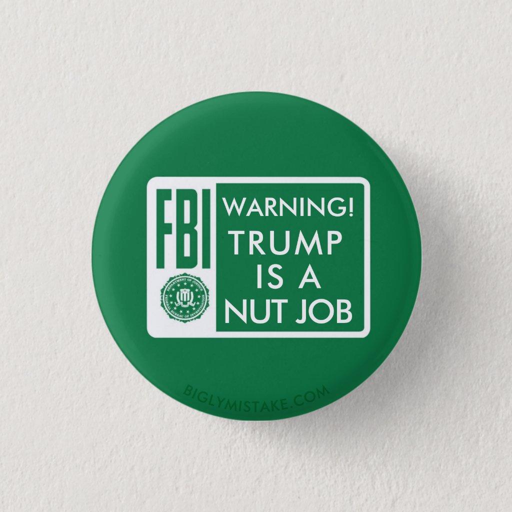 FBI WARNING! TRUMP IS A NUT JOB PINBACK BUTTON