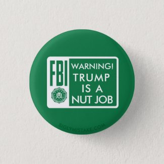 FBI WARNING! TRUMP IS A NUT JOB PINBACK BUTTON