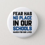 "Fear Has No Place In Our Schools Button<br><div class=""desc"">Fear Has No Place In Our Schools - March For Our Lives - March 24,  2018</div>"