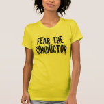 Fear The Conductor T Shirts