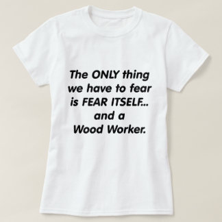 fear wood worker T-Shirt