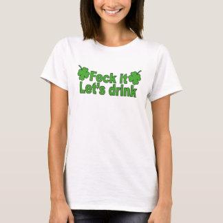 FECK it (Irish swear word) LET's DRINK T-Shirts.pn T-Shirt