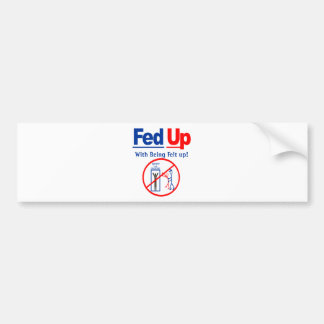 Fed Up with Being Felt Up! Bumper Sticker