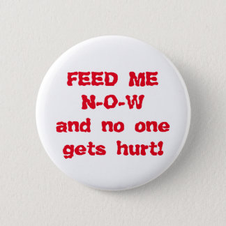 Feed Me NOW Pinback Button
