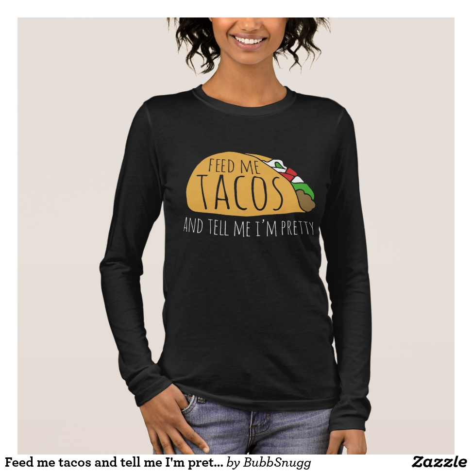 Feed me tacos and tell me I'm pretty Long Sleeve T-Shirt - Best Selling Long-Sleeve Street Fashion Shirt Designs