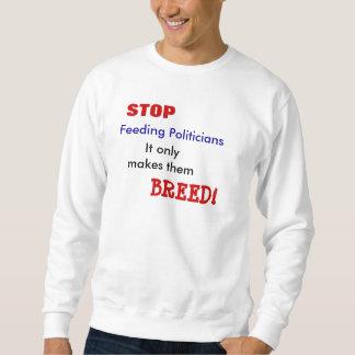 Feeding Politicians, STOP, It onlymakes them, B... Sweatshirt