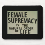 FEMALE SUPREMACY IS THE NATURAL ORDER OF LIFE MOUSEPADS