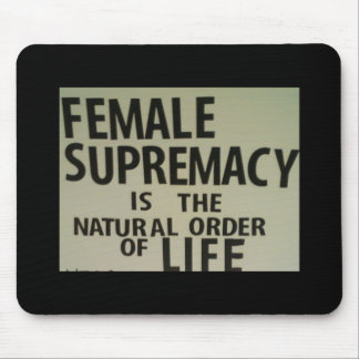 FEMALE SUPREMACY IS THE NATURAL ORDER OF LIFE MOUSE PAD