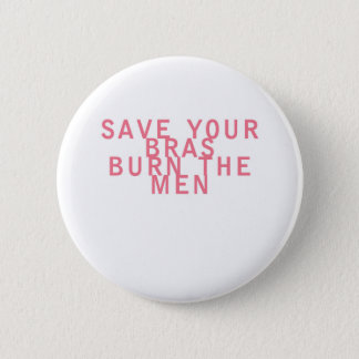 Feminism Save your Bras Burn the Men Funny Pinback Button