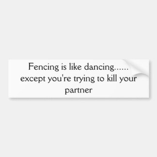 Fencing is like dancing...... except you're try... car bumper sticker