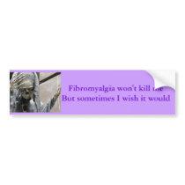 Fibromyalgia won't kill me,  But sometimes... Bumper Sticker