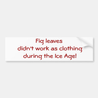 Fig leaves didn't work as clothing during the I... Bumper Sticker