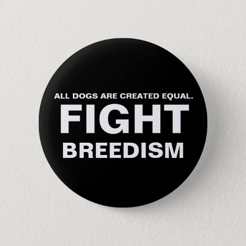 FIGHT  BREEDISM _ ALL DOGS ARE CREATED EQUAL BUTTON