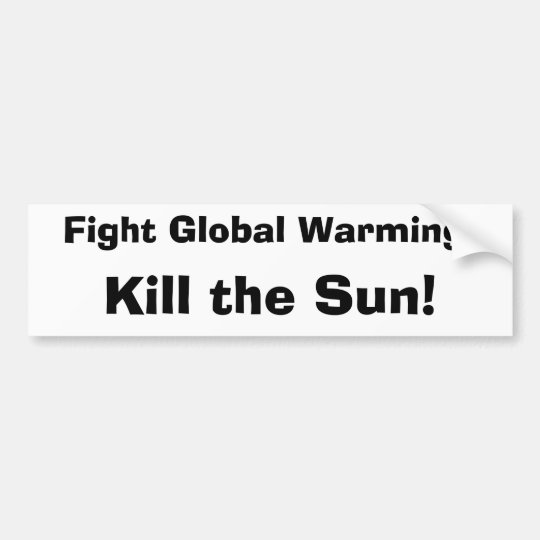 Fight Global Warming:, Kill the Sun! Bumper Sticker