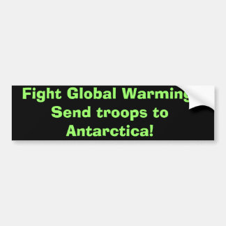 Fight Global Warming:Send troops to Antarctica! Bumper Stickers