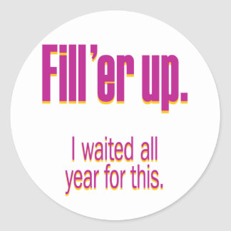 Fill 'er up – I waited all year for this Classic Round Sticker