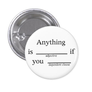 Fill in the Blanks: Anything is __ if You ____ Pinback Buttons